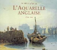 Le siècle d'or de l'aquarelle anglaise : 1750-1850 : guide d'un amateur passionné