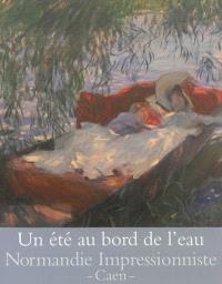 Un été au bord de l'eau : loisirs et impressionnisme : exposition, Caen, Musée des beaux-arts, du 27 avril au 29 septembre 2013