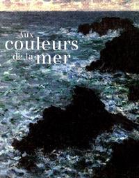 Aux couleurs de la mer : exposition, Paris, Musée d'Orsay, 6 nov. 1999-16 janv. 2000