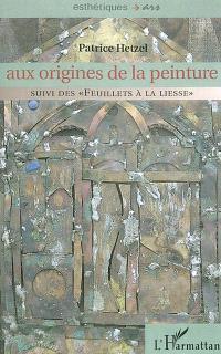 Aux origines de la peinture; Suivi de Feuillets à la liesse
