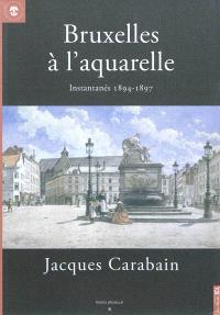 Bruxelles à l'aquarelle, instantanés 1894-1897, Jacques Carabain