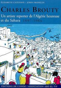 Charles Brouty : un artiste reporter de l'Algérie heureuse et du Sahara, 1897-1984