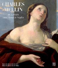 Charles Mellin, un Lorrain entre Rome et Naples : expositions, Nancy, Musée des beaux-arts, 4 mai-27 août 2007 ; Caen, Musée des beaux-arts, 21 sept.-31 déc. 2007