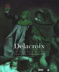 Delacroix, la naissance d'un nouveau romantisme : catalogue de l'exposition, Musée des beaux-arts de Rouen, 4 avril-15 juillet 1998