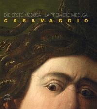 Die erste Medusa : Caravaggio = La première Medusa : Caravaggio