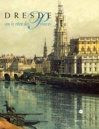 Dresde ou Le rêve des princes : la galerie des peintures au XVIIIe siècle : exposition, Dijon, Musée des beaux-arts, 16 juin-1er oct. 2001