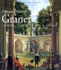 François-Marius Granet, 1775-1849 : une vie pour la peinture