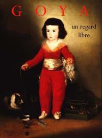 Goya, un regard libre : catalogue de l'exposition, Palais des beaux-arts de Lille, 15 déc. 1998-14 mars 1999 ; Philadelphia Museum of art, Philadelphie, 17 avr.-11 juil. 1999