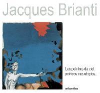 Jacques Brianti : les peintres du ciel, peintres des utopies... : exposition, Bonnemazon, Abbaye de l'Escaladieu, 21 oct. 2006-4 juin 2007