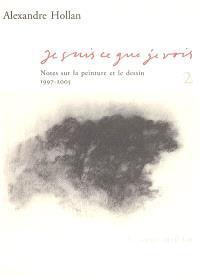 Je suis ce que je vois : notes sur la peinture et le dessin. Volume 2, 1997-2005