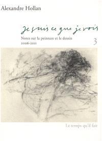 Je suis ce que je vois : notes sur la peinture et le dessin. Volume 3, 2006-2011
