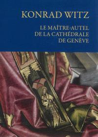 Konrad Witz : le maître-autel de la cathédrale de Genève : histoire, conservation et restauration