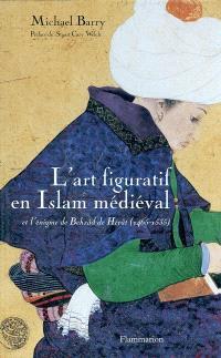 L'art figuratif en Islam médiéval et l'énigme de Behzâd de Hérât (1465-1535)