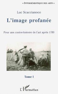 L'image profanée : pour une contre-histoire de l'art après 1789. Volume 1