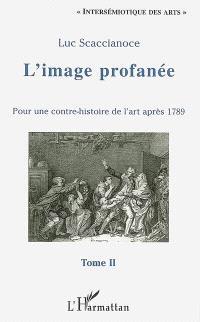 L'image profanée : pour une contre-histoire de l'art après 1789. Volume 2