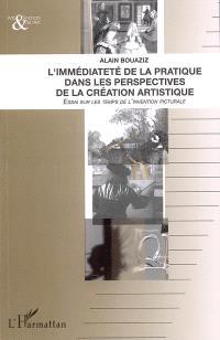 L'immédiateté de la pratique dans les perspectives de la création artistique : essai sur les temps de l'invention picturale
