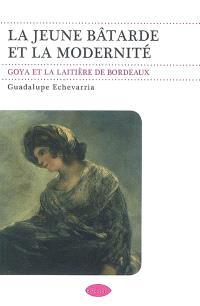 La jeune bâtarde et la modernité : Goya et La laitière de Bordeaux