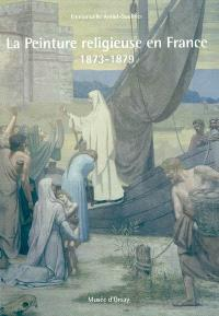 La peinture religieuse en France : 1873-1879 : prix du musée d'Orsay 2006