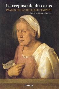 Le crépuscule du corps : images de la vieillesse féminine