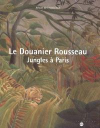 Le Douanier Rousseau : jungles à Paris : album de l'exposition, Paris, Galeries nationales du Grand Palais, 15 mars 2006-19 juin 2006