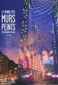 Le monde des murs peints : CitéCréation : Lyon, Québec, Berlin, Mexico, Barcelone, Jérusalem, Moscou, Shanghai
