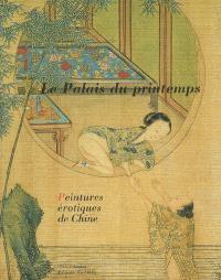 Le palais du printemps : peintures érotiques de Chine : exposition, Paris, Musée Cernuschi Musée des Arts de l'Asie de la Ville de Paris, 3 février-7 mai 2006