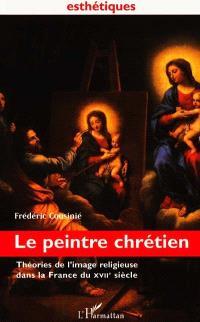 Le peintre chrétien : théories de l'image religieuse dans la France du XVIIe siècle