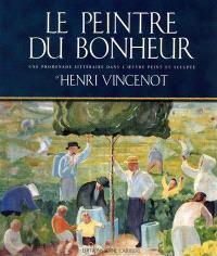 Le peintre du bonheur : une promenade littéraire dans l'oeuvre peint et sculpté d'Henri Vincenot