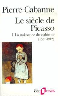 Le Siècle de Picasso. Volume 1, La naissance du cubisme : 1881-1912