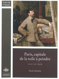 Paris : capitale de la toile à peindre : XVIIIe-XIXe siècle