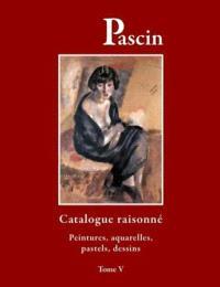 Pascin : catalogue raisonné. Volume 5, Peintures, aquarelles, pastels, dessins