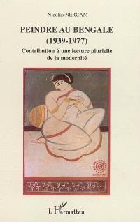 Peindre au Bengale (1939-1977) : contribution à une lecture plurielle de la modernité