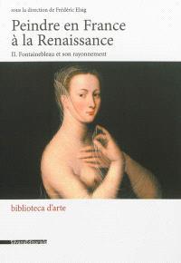 Peindre en France à la Renaissance. Volume 2, Fontainebleau et son rayonnement