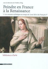 Peindre en France à la Renaissance. Volume 1, Les courants stylistiques au temps de Louis XII et de François Ier