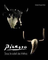 Picasso : sous le soleil de Mithra : exposition, Martigny (Suisse), Fondation Pierre Gianadda, 29 juin-4 nov. 2001 ; Paris, Musée Picasso, 27 nov. 2001-4 mars 2002