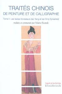 Traités chinois de peinture et de calligraphie. Volume 2, Les textes fondateurs (les Tang et les Cinq Dynasties)