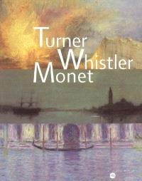 Turner, Whistler, Monet : exposition, Paris, Galeries nationales du Grand Palais, 11 oct. 2004-17 janv. 2005
