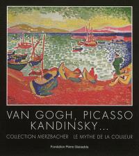 Van Gogh, Picasso, Kandinsky... : collection Merzbacher, le mythe de la couleur : Fondation Pierre Gianadda, Martigny, Suisse, du 29 juin au 25 novembre 2012