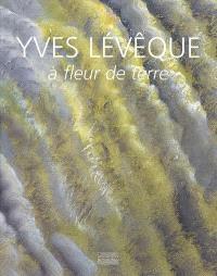 Yves Lévêque : à fleur de terre, 1962-2007 : quarante cinq ans de peinture