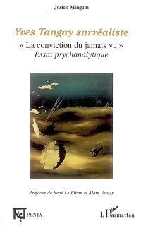 Yves Tanguy surréaliste : la conviction du jamais vu : essai psychanalytique