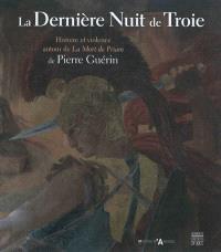 La dernière nuit de Troie : histoire et violence autour de La mort de Priam de Pierre Guérin : exposition au Musée des beaux-arts d'Angers, du 25 mai au 2 septembre 2012
