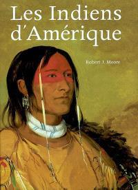 Les Indiens d'Amérique : oeuvres et voyages de Charles Bird King, George Catlin, Karl Bodmer