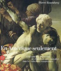 En Amérique seulement : cent tableaux des musées des Etats-Unis sans équivalent dans les collections européennes