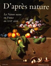 D'après nature : la nature morte en France au XVIIe siècle