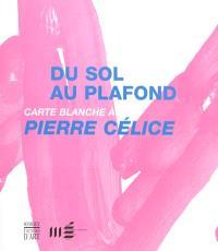 Du sol au plafond, carte blanche à Pierre Célice