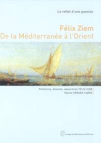 Félix Ziem, de la Méditerranée à l'Orient : le reflet d'une passion : peintures, dessins, aquarelles