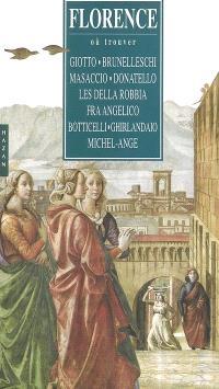 Florence : où trouver : Giotto, Brunelleschi, Masaccio, Donatello, les della Robbia, Fra Angelico, Botticelli, Ghirlandaio, Michel-Ange