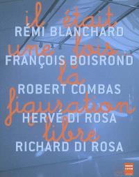 Il était une fois... la figuration libre : Rémi Blanchard, François Boisrond, Robert Combas, Hervé Di Rosa, Richard Di Rosa