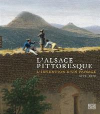 L'Alsace pittoresque : l'invention d'un paysage, 1770-1870 : exposition, Colmar, Musée Unterlinden, du 26 mars au 26 juin 2011