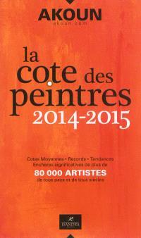 La cote des peintres 2014-2015 : cotes moyennes, records, tendances, enchères significatives de plus de 80.000 artistes de tous pays et de tous siècles
